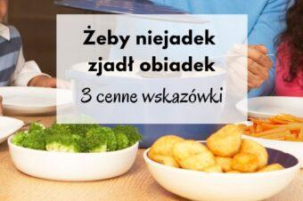Żeby niejadek zjadł obiadek… 3 cenne wskazówki